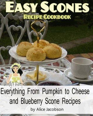 Easy Scones Recipe Cookbook. Everything From Pumpkin to Cheese and Blueberry Scone Recipes Alice Jacobson