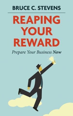 Reaping Your Reward: Prepare Your Business Now Bruce C. Stevens
