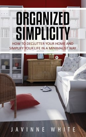 Organized Simplicity: How To Declutter Your Home And Simplify Your Life In A Minimalist Way  by  Javinne White