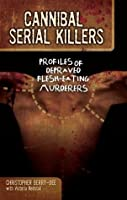 Cannibal Serial Killers: Profiles of Depraved Flesh-Eating Murderers