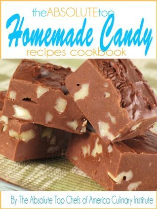 The Absolute Top Homemade Candy Recipes Cookbook The Absolute Top Chefs of America Culinary Institute