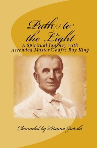 Path to the Light: A Spiritual Journey with Ascended Master Godfre Ray King  by  Dianna Gutoski