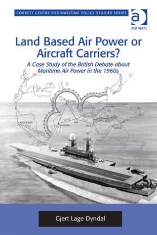 Land Based Air Power or Aircraft Carriers? (Corbett Centre for Maritime Policy Studies Series)  by  Gjert Lage Dyndal