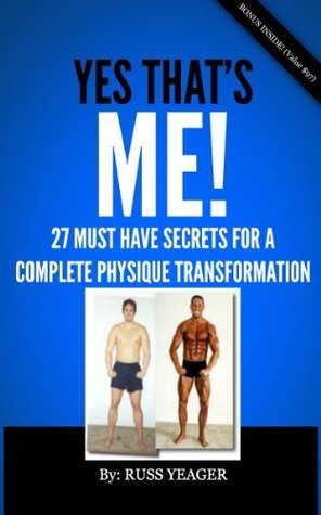 YES THATS ME! 27 Must Have Secrets for a Complete Physique Transformation Russ Yeager