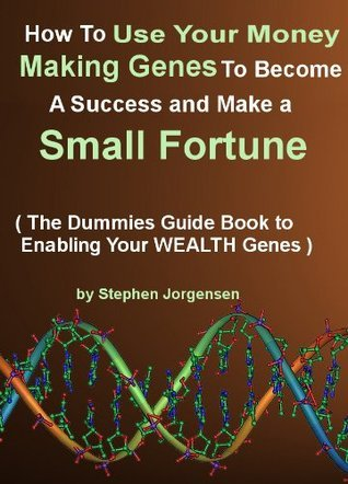 How To Use Your Money Making Genes to Become a Success and Make a Small Fortune. (The Dummies Guide Book To Enabling Your Wealth Genes )  by  Stephen Jorgensen