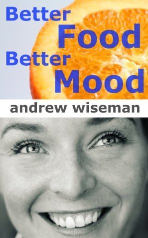 Better Food, Better Mood  by  Andrew Wiseman
