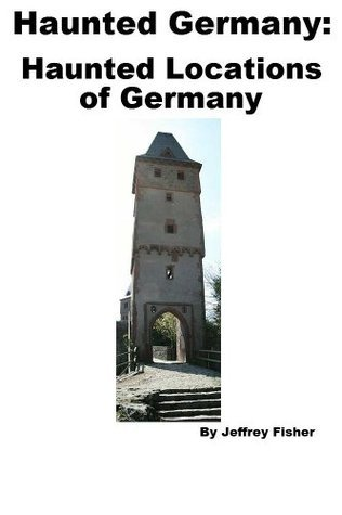 Haunted Germany: Haunted Locations of Germany Jeffrey Fisher