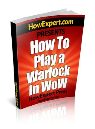 How To Play a Warlock In WoW - Your Step-By-Step Guide To Playing Warlocks In World Of Warcraft  by  HowExpert Press
