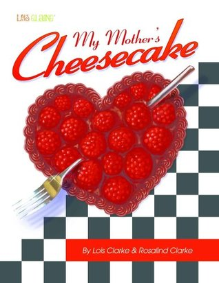 My Mothers Cheesecake Cookbook  by  Lois Clarke