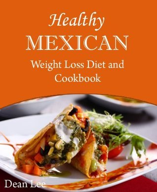 Healthy Mexican Weight Loss Diet and Cookbook  by  Dean Lee