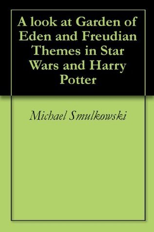 A look at Garden of Eden and Freudian Themes in Star Wars and Harry Potter  by  Michael Smulkowski