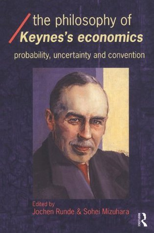 The Philosophy of Keynes Economics: Probability, Uncertainty and Convention (Economics as Social Theory)  by  Sohei Mizuhara