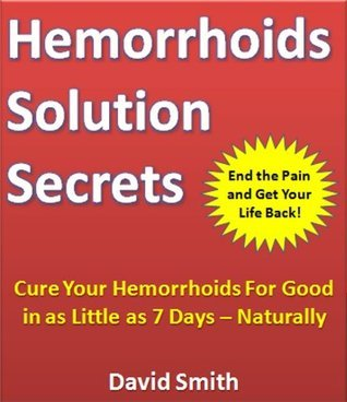 Hemorrhoids Solution Secrets: Cure Your Hemorrhoids for Good in as Little as 7 Days -- Naturally David Smith