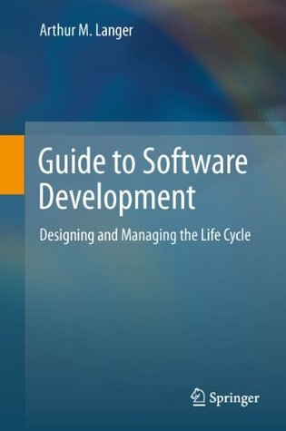 Guide to Software Development: Designing and Managing the Life Cycle Arthur M. Langer