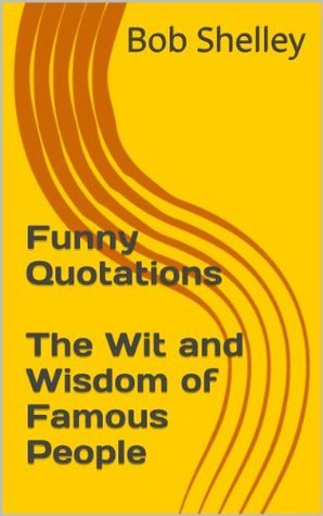 Funny Quotations The Wit and Wisdom of Famous People  by  Bob Shelley