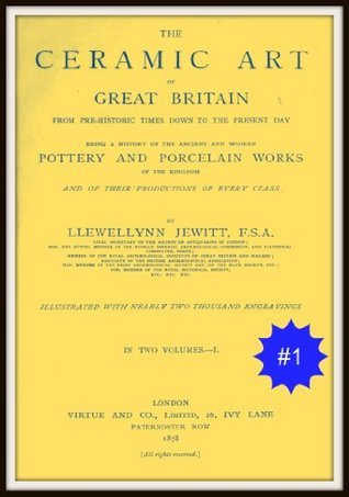 The Ceramic Arts of Great Britain from Pre-Historic Times Down to the Present Day Llewellynn Frederick William Jewitt