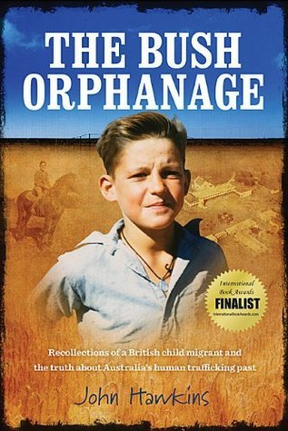 The Bush Orphanage: Recollections of a British Child Migrant and the truth about Australias trafficking past John Hawkins