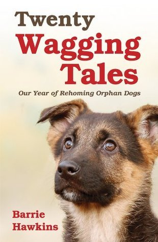Twenty Wagging Tales: Our Year of Rehoming Orphaned Dogs Barrie Hawkins
