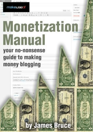 Montetization Manual: Your No-Nonsense Guide To Making Money Online  by  James Bruce