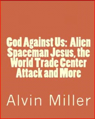 God Against Us:  Alien Spaceman Jesus, the World Trade Center Attack and More Alvin Miller