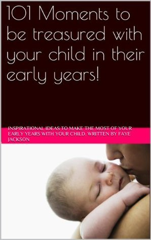 101 Moments to be treasured with your child in their early years! Faye Jackson