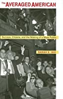 The Averaged American: Surveys, Citizens, and the Making of a Mass Public: Surveys, Citizens and the Making of a Mass Public