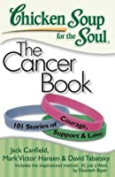 Chicken Soup for the Soul: The Cancer Book: 101 Stories of Courage, Support and Love
