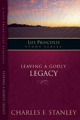 Leaving A Godly Legacy (Life Principles Study Series)  by  Charles F. Stanley