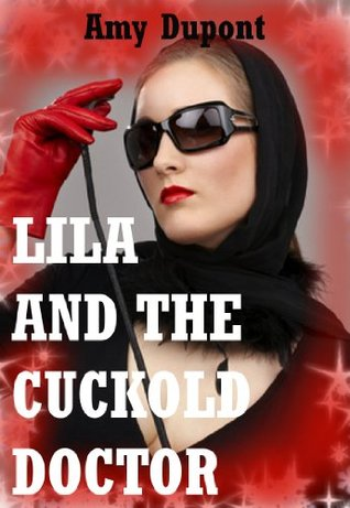 Lila and the Cuckold Doctor: A Tale of Domination and Submission  by  Amy Dupont