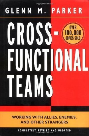 Cross- Functional Teams: Working with Allies, Enemies, and Other Strangers: Working with Allies, Enemies and Other Strangers Glenn M. Parker