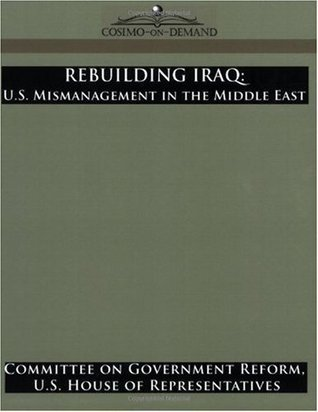 Rebuilding Iraq: U.S. Mismanagement in the Middle East Committee on Government Reform