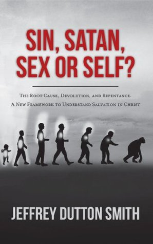 Sin, Satan, Sex, or Self?: The Root Cause, Devolution, and Repentance. a New Framework to Understand Salvation in Christ  by  Jeffrey Dutton Smith