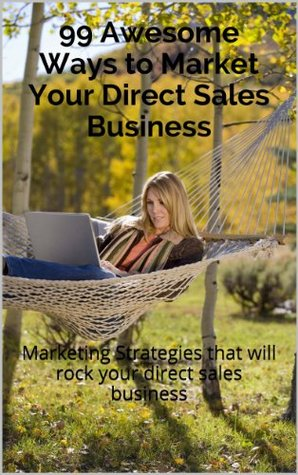 99 Awesome Ways to Market Your Direct Sales Business  by  Candace Moore