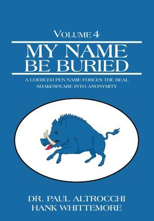 My Name Be Buried:A Coerced Pen Name Forces the Real Shakespeare into Anonymity  by  Paul Hemenway Altrocchi