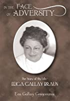 IN THE FACE OF ADVERSITY:The Story of My Life - FEIGA GALLAY BRAUN
