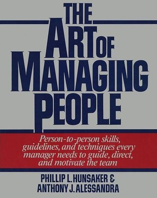 Art Of Managing People: Person-to-Person Skills, Guidelines, and Techniques Every Manager Needs to Guide, Direct, and Motivate the Team  by  Anthony J. Alessandra