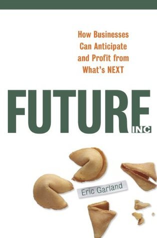 Future Inc.: How Business Can Anticipate and Profit from Whats NEXT  by  Eric Garland