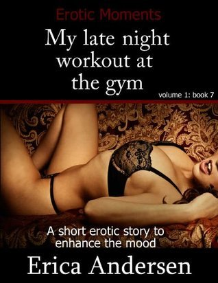 My late night workout at the gym (Erotic moments, erotica for couples, short erotic story) (Erotic Moments A series)  by  Erica Andersen