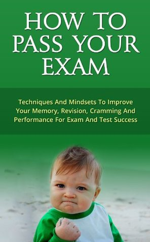 How To Pass Your Exam - Techniques And Mindsets To Improve Memory, Revision, Cramming And Performance For Exam And Test Success  by  Mark Best