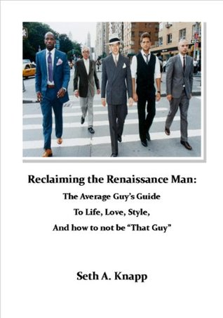 Reclaiming the Renaissance Man: The Average Guys Guide to Life, Love, Style, and how to not be That Guy  by  Seth A. Knapp