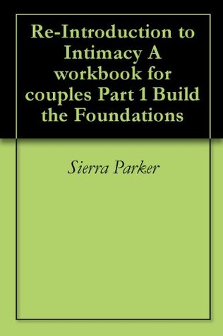 Re-Introduction to Intimacy  A workbook for couples Part 1 Build the Foundations Sierra Parker