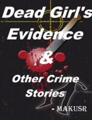 Dead Girls Evidence And Other Crime Stories  by  Makusr
