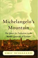 Michelangelo's Mountain: The Quest For Perfection in the Marble Quarries of Carrara