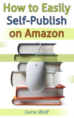How to Easily Self-Publish on Amazon  by  Gene Wolf