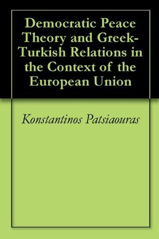 Democratic Peace Theory and Greek-Turkish Relations in the Context of the European Union  by  Konstantinos Patsiaouras