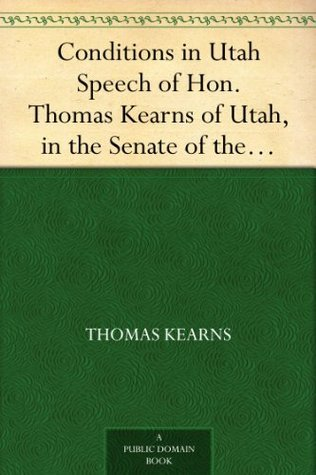Conditions in Utah Speech of Hon. Thomas Kearns of Utah, in the Senate of the United States  by  Thomas Kearns