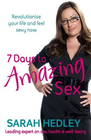 7 Days To Amazing Sex: Revolutionise Your Life And Feel Sexy Now Sarah Hedley