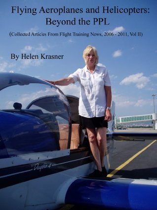 Flying Aeroplanes and Helicopters: Beyond the PPL (Collected Articles From Flight Training News, 2006-2011)  by  Helen Krasner