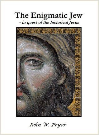 The Enigmatic Jew - in quest of the historical Jesus John W. Pryor