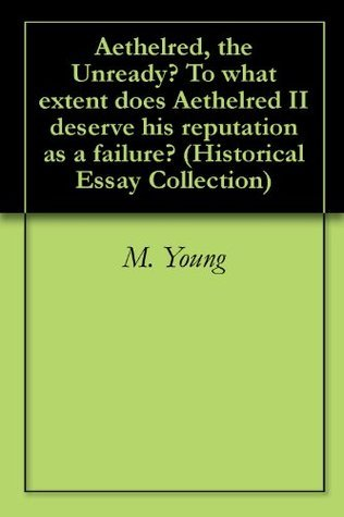 Aethelred, the Unready? To what extent does Aethelred II deserve his reputation as a failure? M. Young
